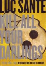 Luc Sante_Kill All Your Darlings
